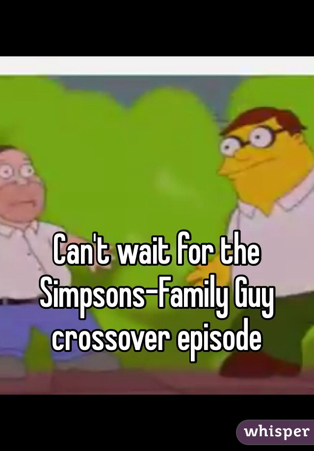 Can't wait for the Simpsons-Family Guy crossover episode
