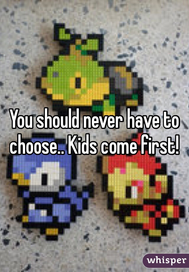 You should never have to choose.. Kids come first!