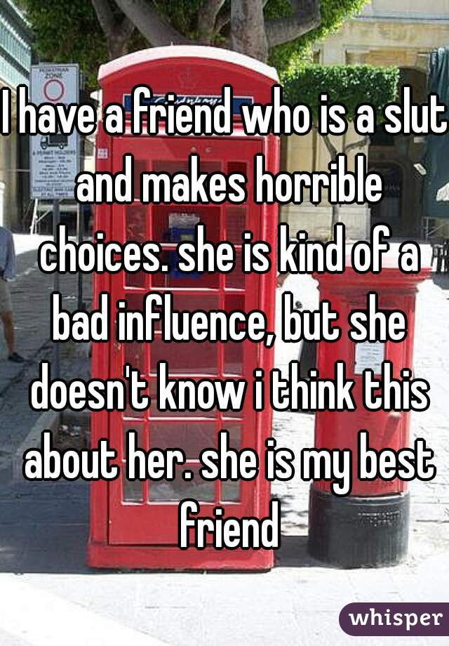 I have a friend who is a slut and makes horrible choices. she is kind of a bad influence, but she doesn't know i think this about her. she is my best friend
