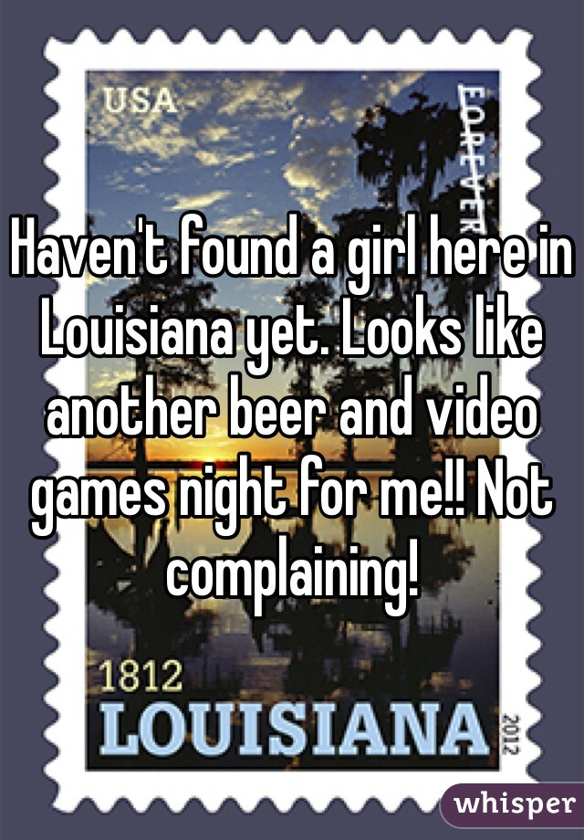 Haven't found a girl here in Louisiana yet. Looks like another beer and video games night for me!! Not complaining!