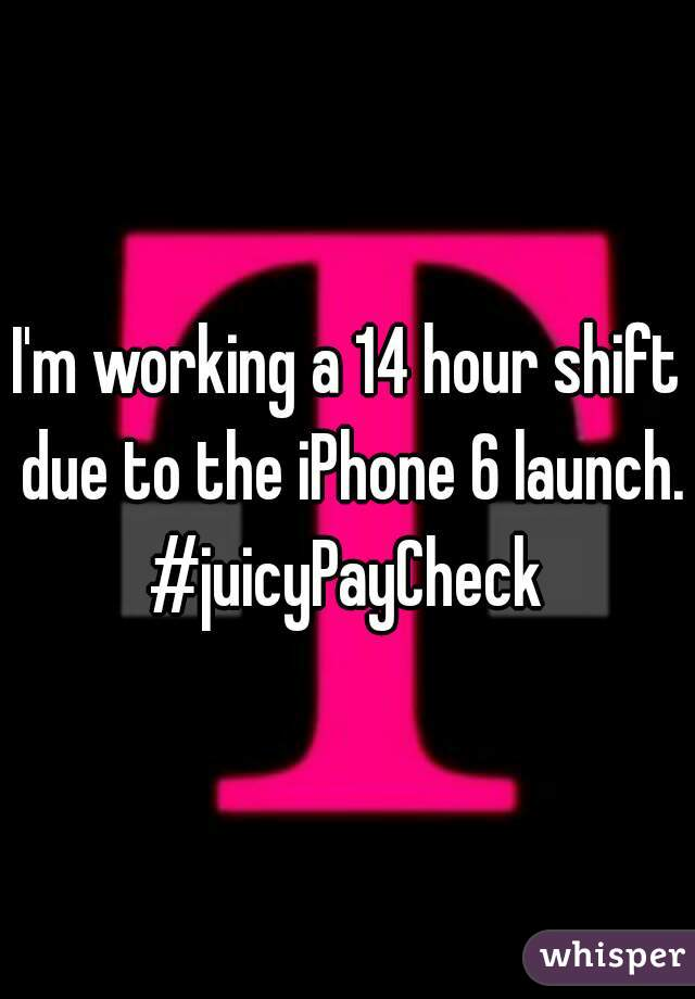 I'm working a 14 hour shift due to the iPhone 6 launch. #juicyPayCheck