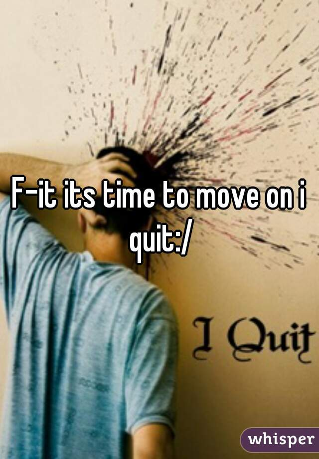 F-it its time to move on i quit:/