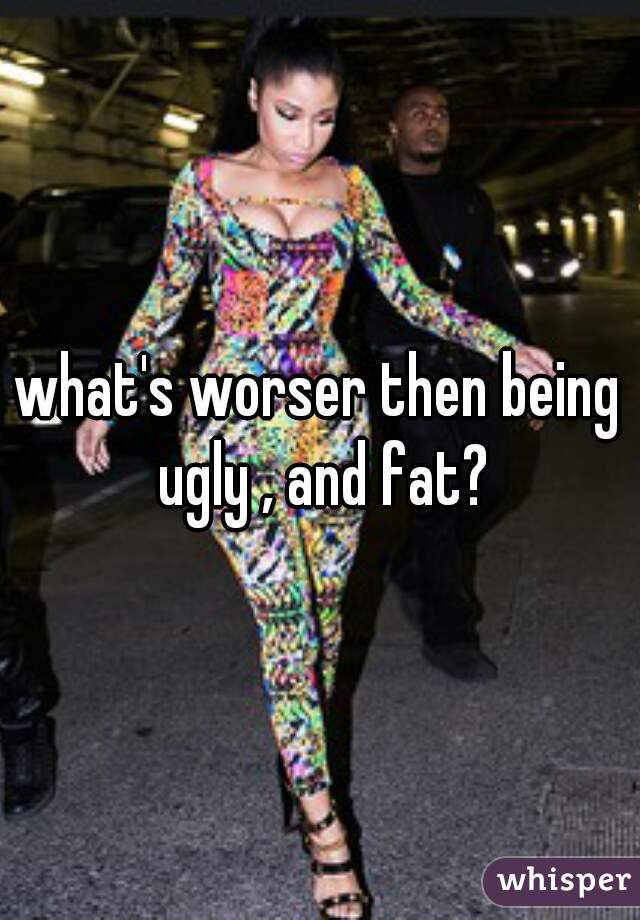 what's worser then being ugly , and fat?