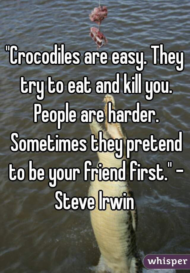 """Crocodiles are easy. They try to eat and kill you. People are harder. Sometimes they pretend to be your friend first."" - Steve Irwin"