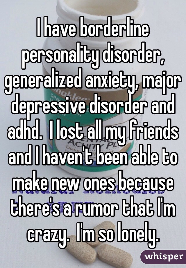 I have borderline personality disorder, generalized anxiety, major depressive disorder and adhd.  I lost all my friends and I haven't been able to make new ones because there's a rumor that I'm crazy.  I'm so lonely.