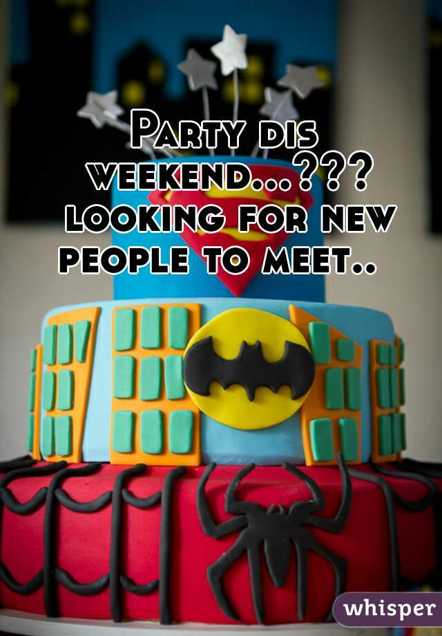 Party dis weekend...??? looking for new people to meet..