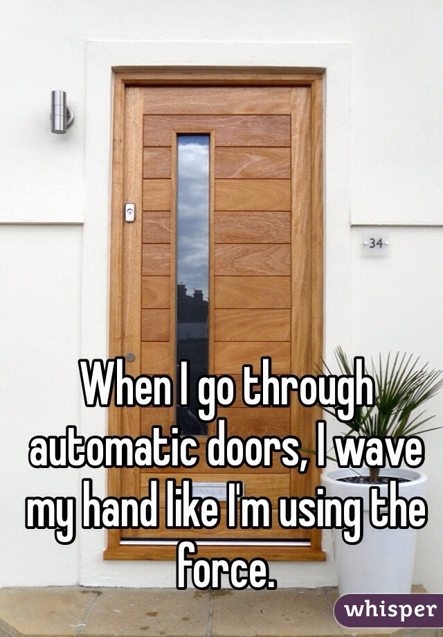 When I go through automatic doors, I wave my hand like I'm using the force.