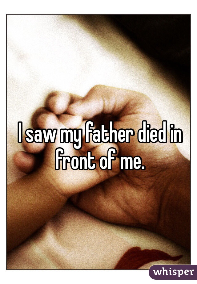 I saw my father died in front of me.