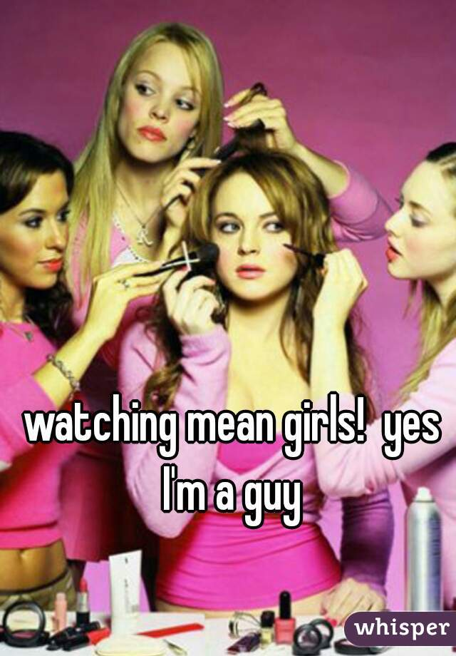 watching mean girls!  yes I'm a guy