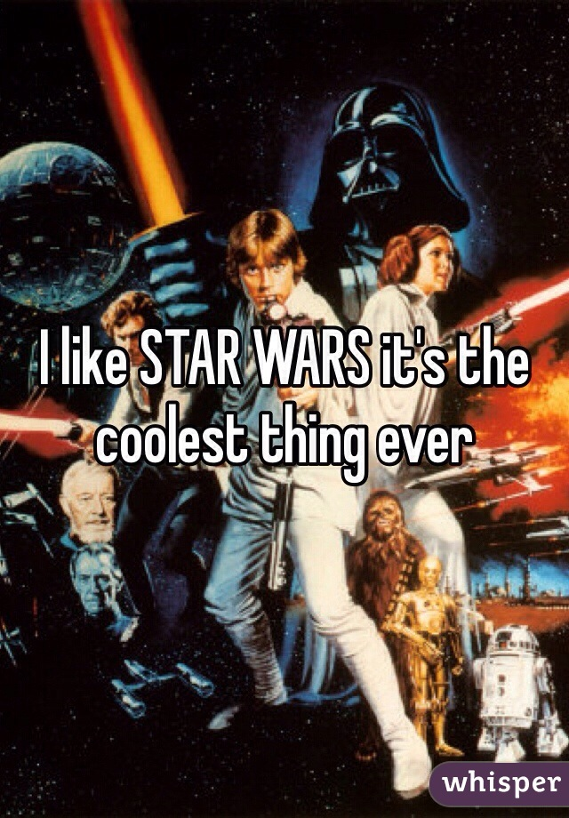 I like STAR WARS it's the coolest thing ever