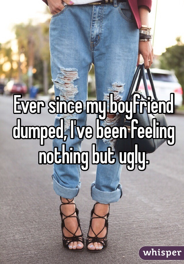Ever since my boyfriend dumped, I've been feeling nothing but ugly.