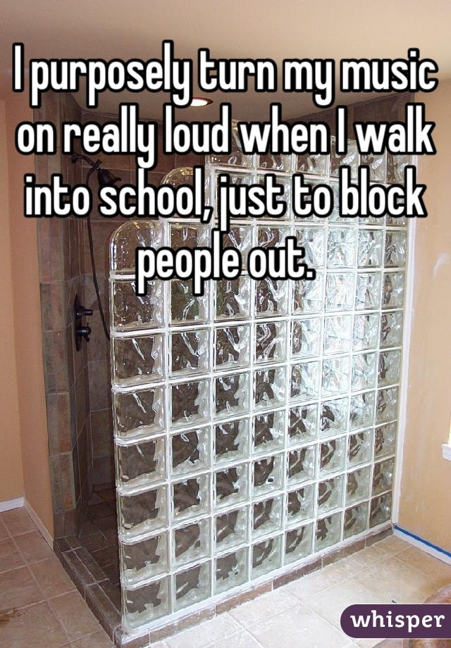 I purposely turn my music on really loud when I walk into school, just to block people out.