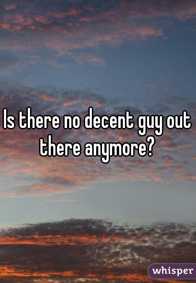 Is there no decent guy out there anymore?