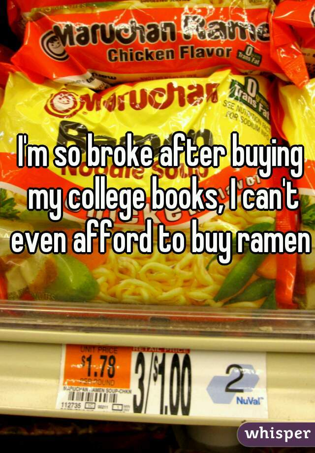 I'm so broke after buying my college books, I can't even afford to buy ramen