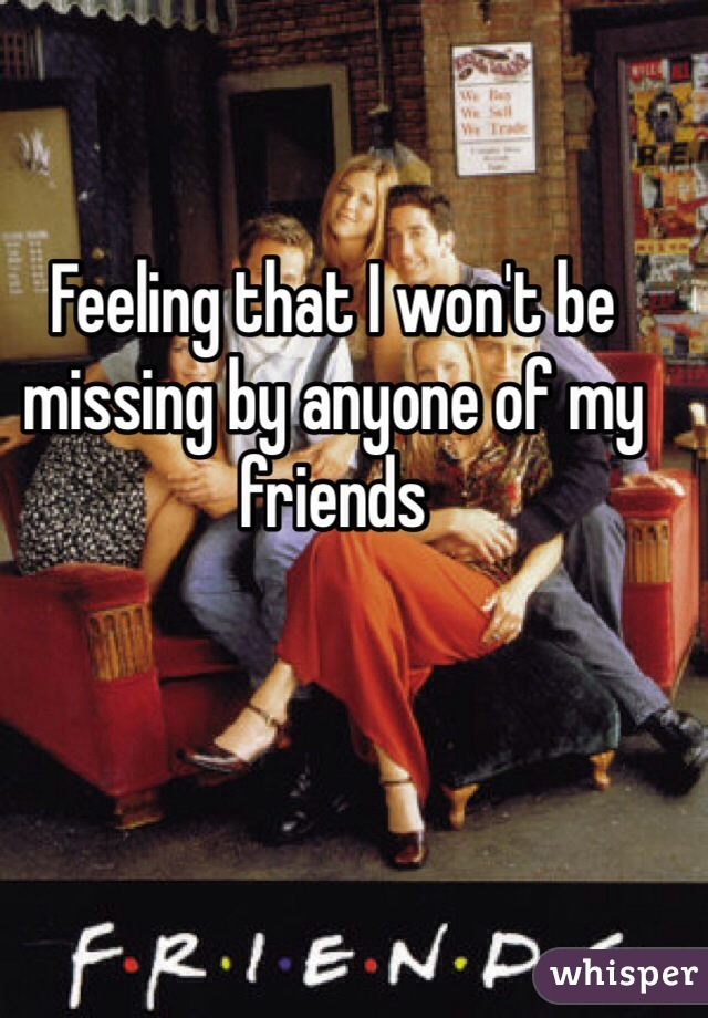 Feeling that I won't be missing by anyone of my friends