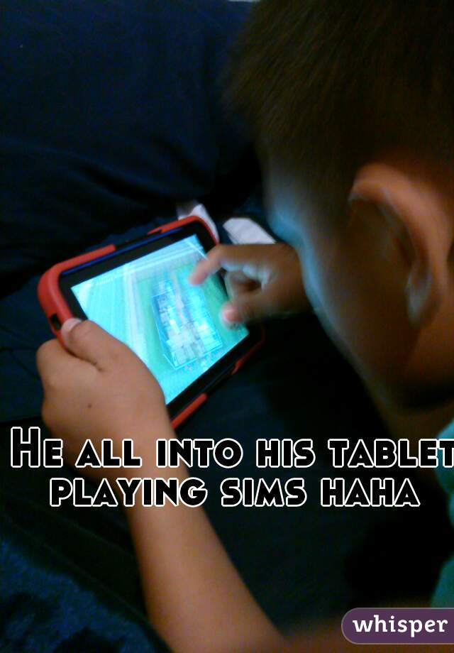 He all into his tablet playing sims haha