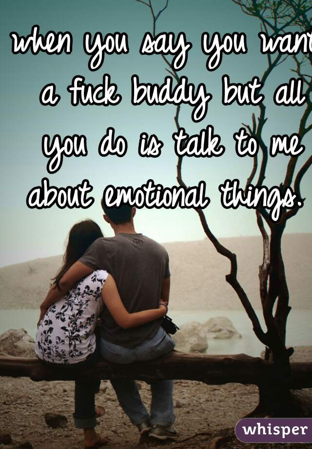 when you say you want a fuck buddy but all you do is talk to me about emotional things.