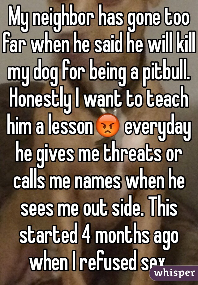 My neighbor has gone too far when he said he will kill my dog for being a pitbull. Honestly I want to teach him a lesson😡 everyday he gives me threats or calls me names when he sees me out side. This started 4 months ago when I refused sex.