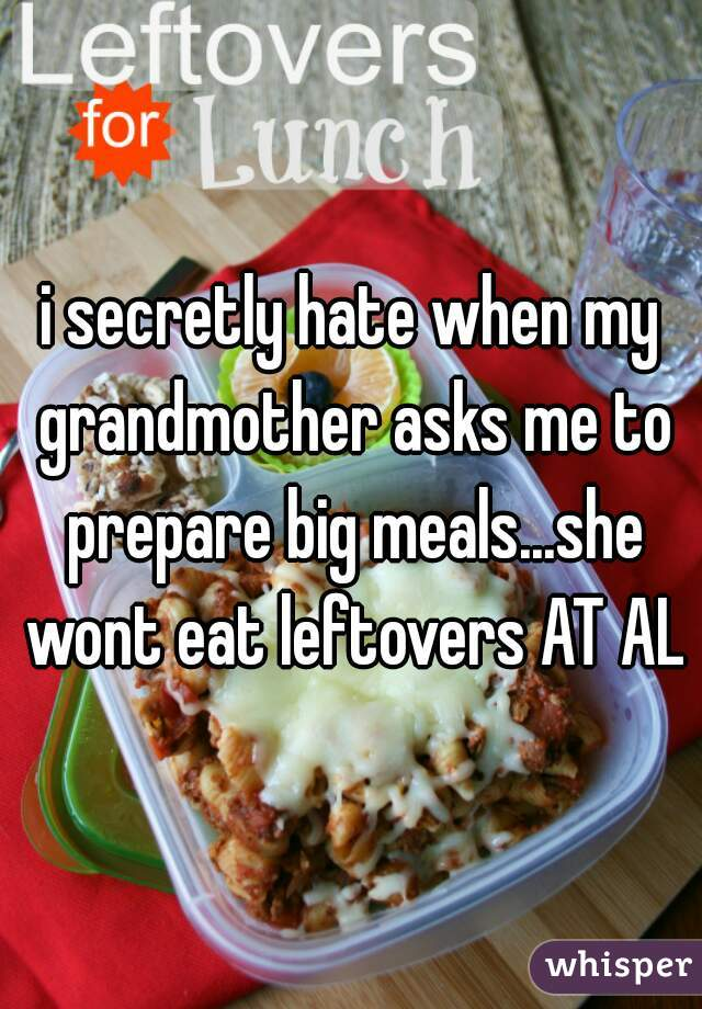 i secretly hate when my grandmother asks me to prepare big meals...she wont eat leftovers AT ALL