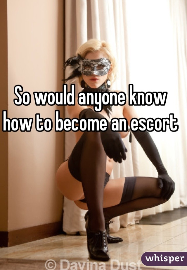 So would anyone know how to become an escort