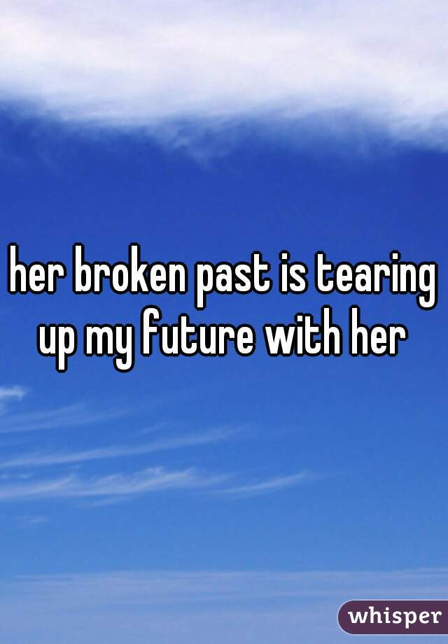 her broken past is tearing up my future with her