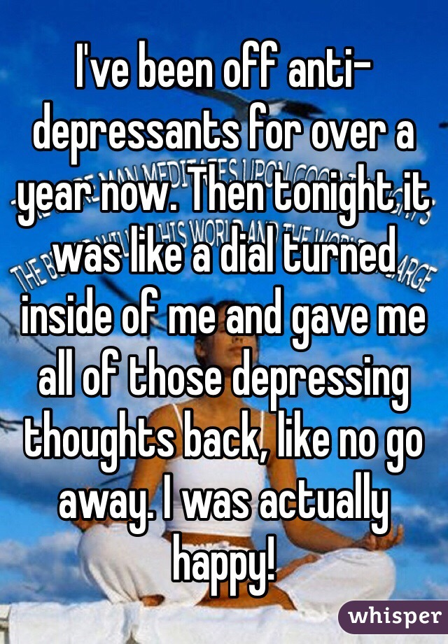 I've been off anti-depressants for over a year now. Then tonight it was like a dial turned inside of me and gave me all of those depressing thoughts back, like no go away. I was actually happy!