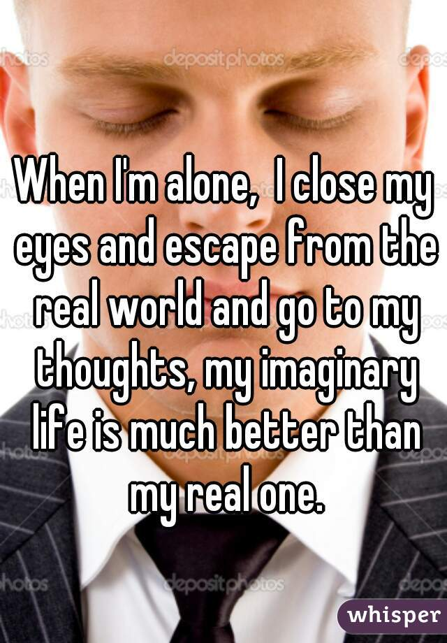 When I'm alone,  I close my eyes and escape from the real world and go to my thoughts, my imaginary life is much better than my real one.