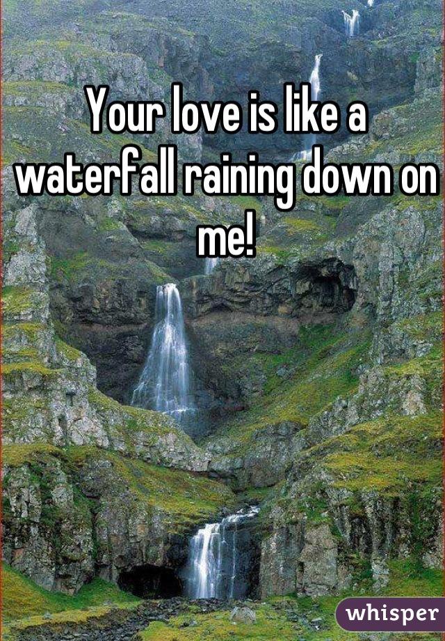 Your love is like a waterfall raining down on me!