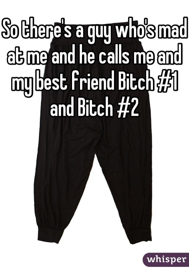 So there's a guy who's mad at me and he calls me and my best friend Bitch #1 and Bitch #2