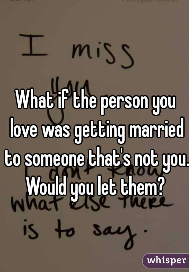 What if the person you love was getting married to someone that's not you. Would you let them?