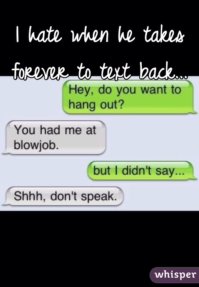 I hate when he takes forever to text back...