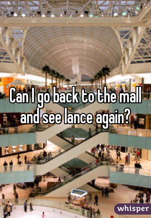 Can I go back to the mall and see lance again?
