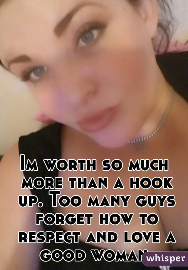 Im worth so much more than a hook up. Too many guys forget how to respect and love a good woman.