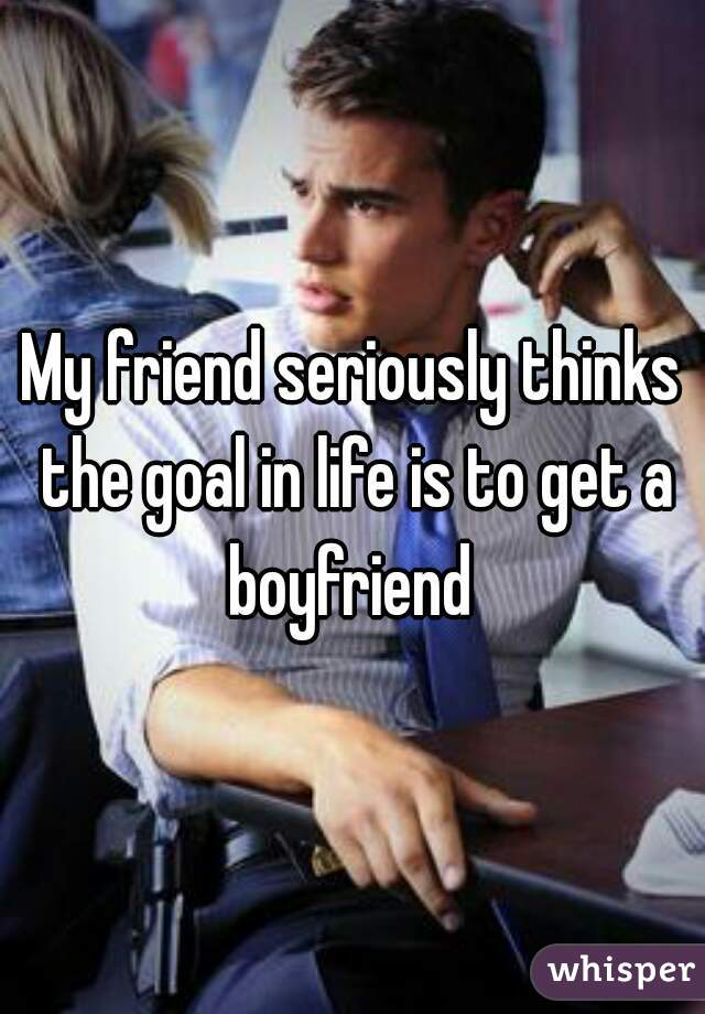 My friend seriously thinks the goal in life is to get a boyfriend