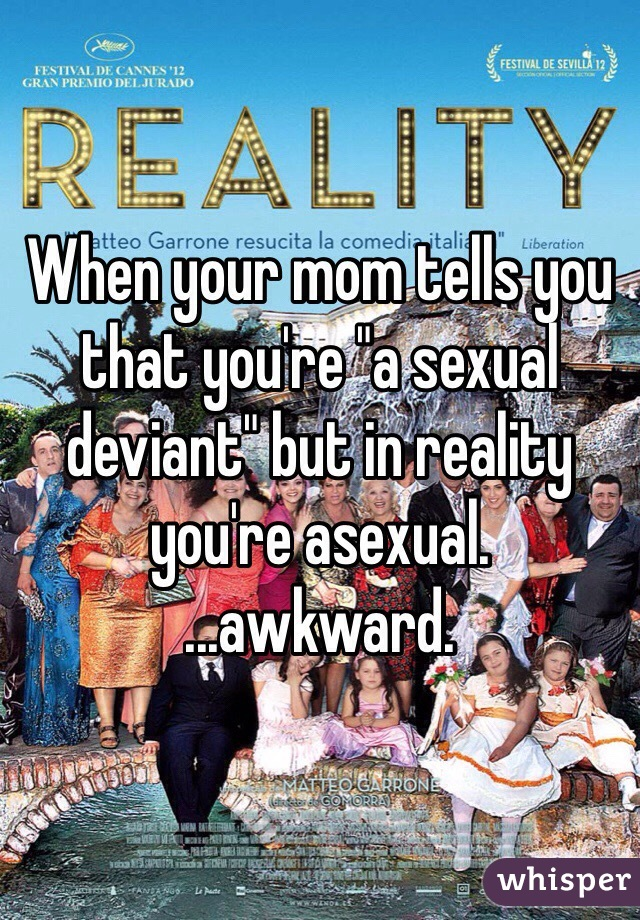 """When your mom tells you that you're """"a sexual deviant"""" but in reality you're asexual. ...awkward."""