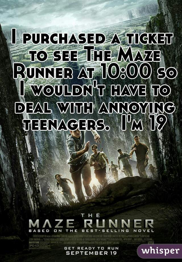 I purchased a ticket to see The Maze Runner at 10:00 so I wouldn't have to deal with annoying teenagers.  I'm 19