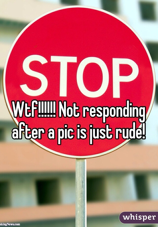 Wtf!!!!!! Not responding after a pic is just rude!
