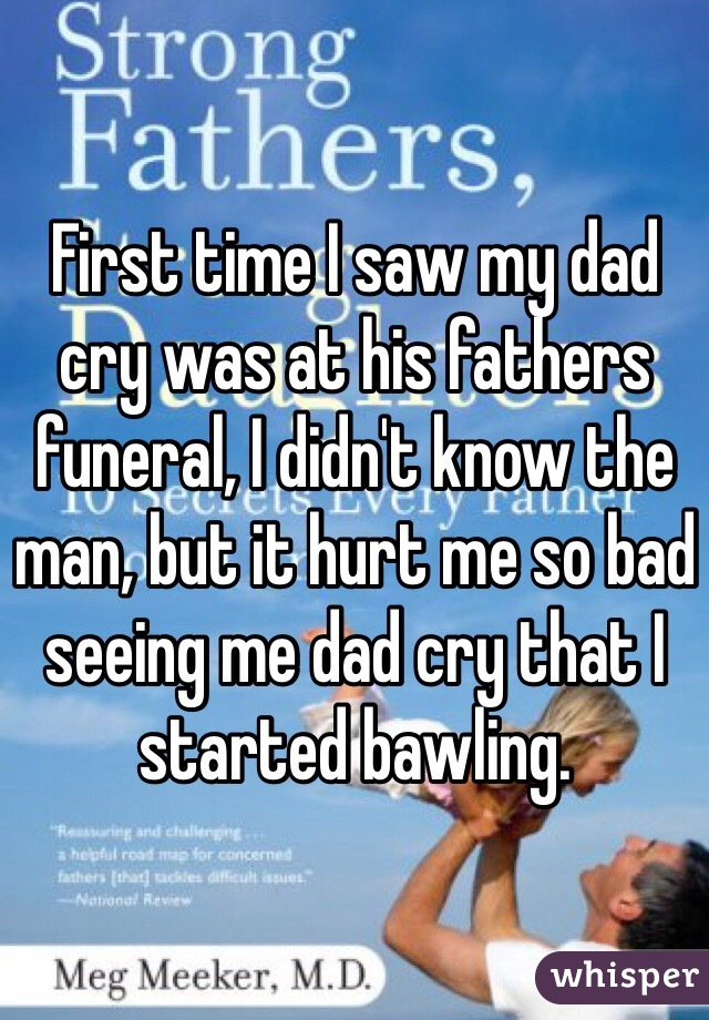 First time I saw my dad cry was at his fathers funeral, I didn't know the man, but it hurt me so bad seeing me dad cry that I started bawling.