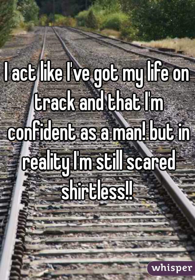 I act like I've got my life on track and that I'm confident as a man! but in reality I'm still scared shirtless!!