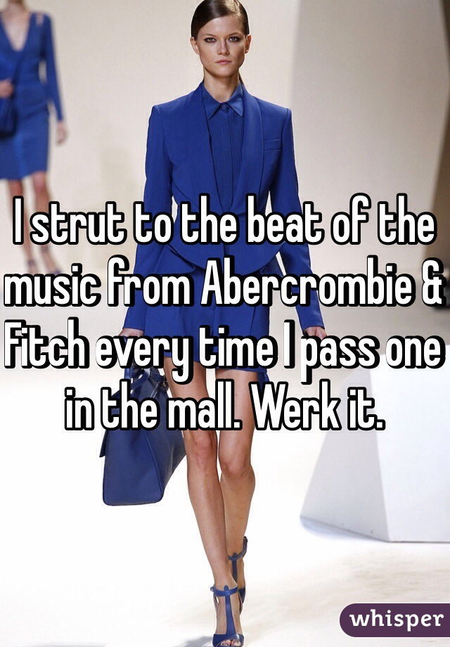 I strut to the beat of the music from Abercrombie & Fitch every time I pass one in the mall. Werk it.