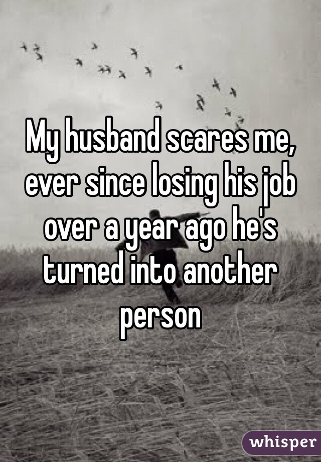 My husband scares me, ever since losing his job over a year ago he's turned into another person