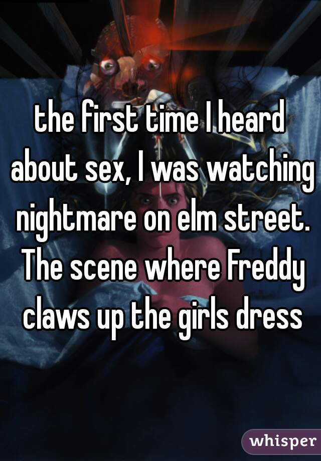the first time I heard about sex, I was watching nightmare on elm street. The scene where Freddy claws up the girls dress