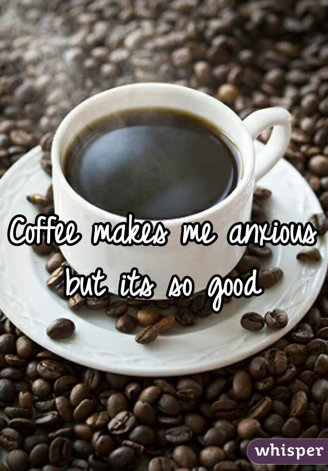 Coffee makes me anxious but its so good