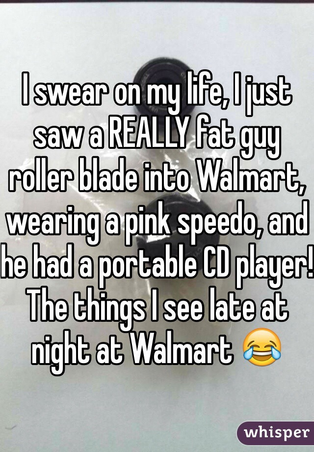 I swear on my life, I just saw a REALLY fat guy roller blade into Walmart, wearing a pink speedo, and he had a portable CD player! The things I see late at night at Walmart 😂