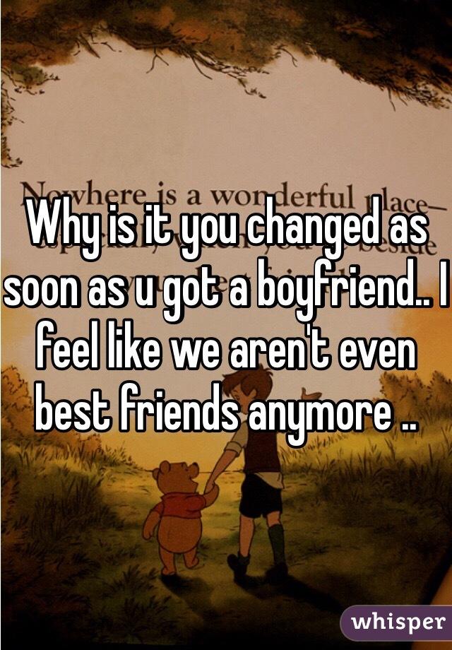Why is it you changed as soon as u got a boyfriend.. I feel like we aren't even best friends anymore ..