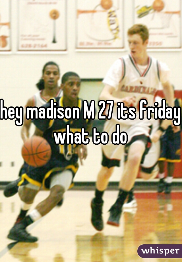 hey madison M 27 its friday what to do