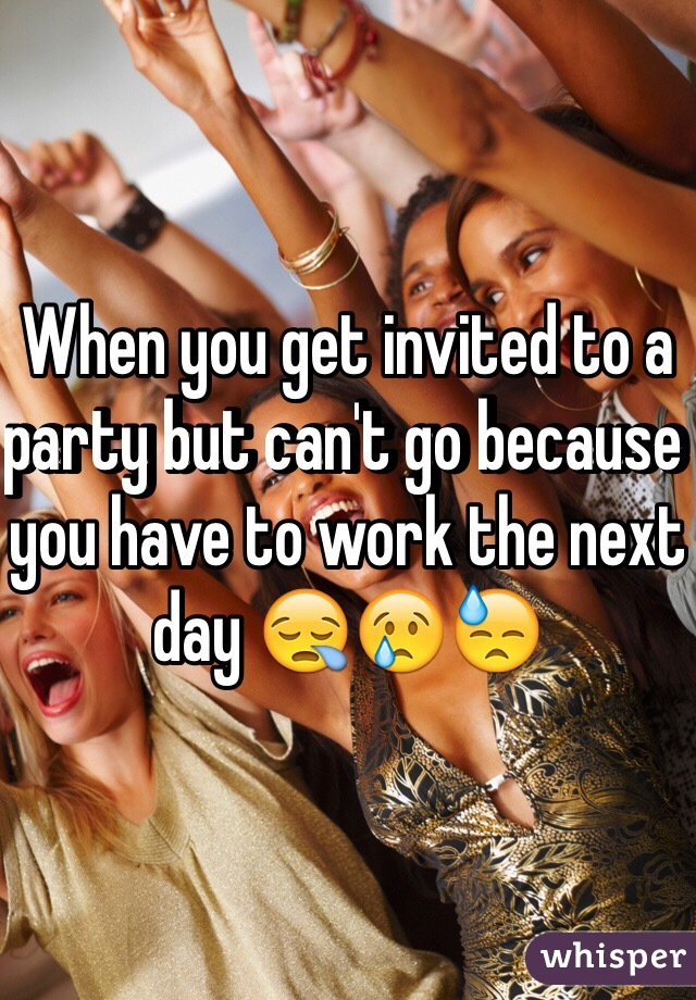 When you get invited to a party but can't go because you have to work the next day 😪😢😓
