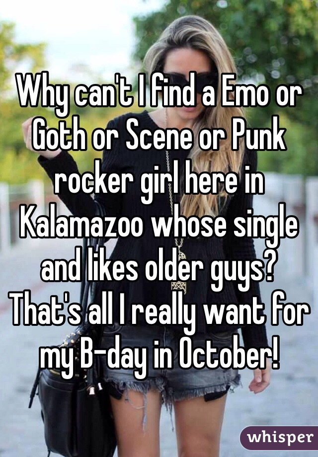 Why can't I find a Emo or Goth or Scene or Punk rocker girl here in Kalamazoo whose single and likes older guys? That's all I really want for my B-day in October!