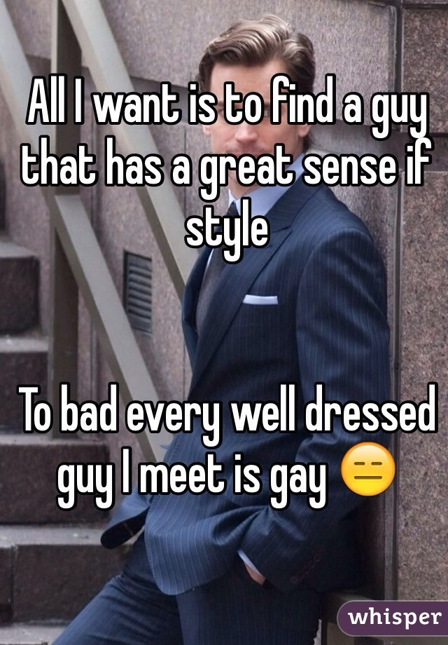 All I want is to find a guy that has a great sense if style   To bad every well dressed guy I meet is gay 😑