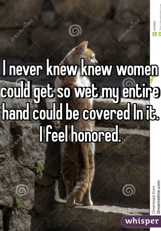 I never knew knew women could get so wet my entire hand could be covered In it. I feel honored.